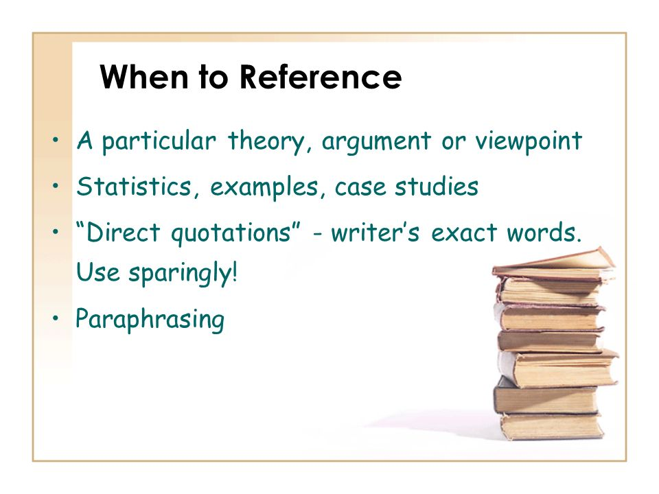 When to Reference A particular theory, argument or viewpoint Statistics, examples, case studies Direct quotations - writers exact words. Use sparingly