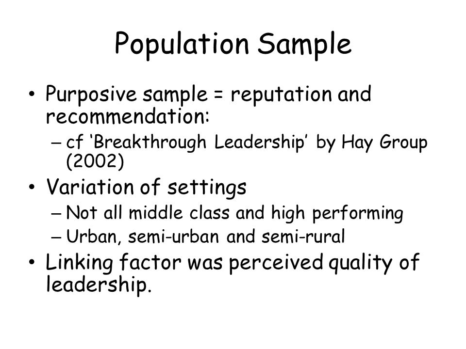 Population Sample Purposive sample = reputation and recommendation: – cf Breakthrough Leadership by Hay Group (2002) Variation of settings – Not all m