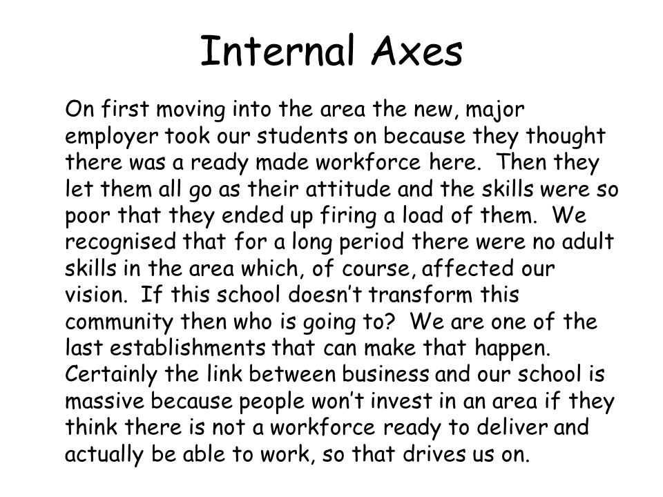 Internal Axes On first moving into the area the new, major employer took our students on because they thought there was a ready made workforce here. T