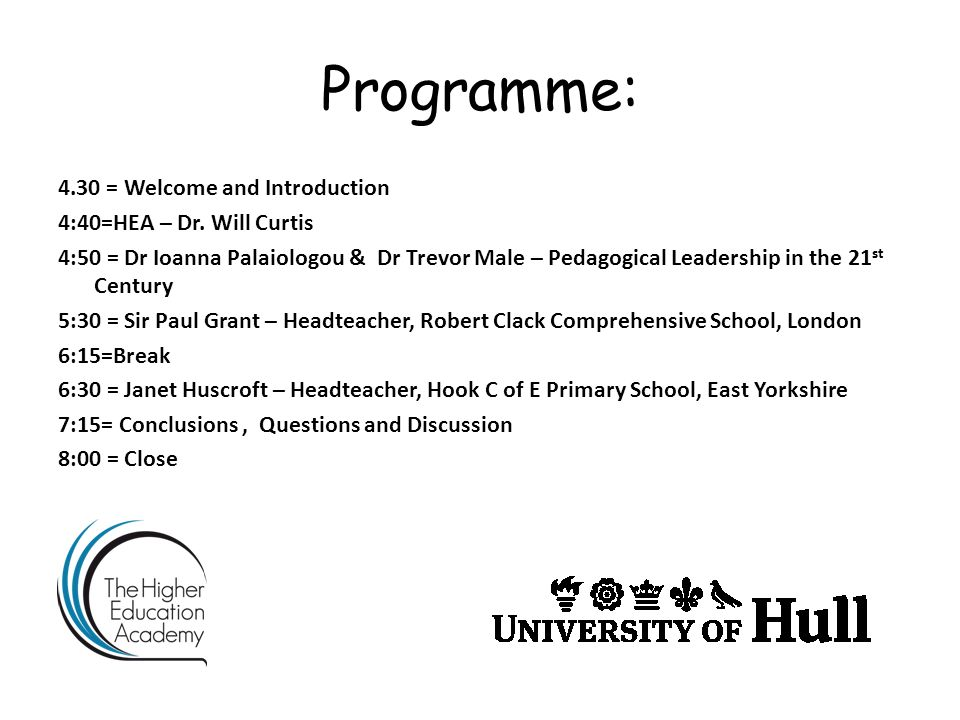 Programme: 4.30 = Welcome and Introduction 4:40=HEA – Dr. Will Curtis 4:50 = Dr Ioanna Palaiologou & Dr Trevor Male – Pedagogical Leadership in the 21