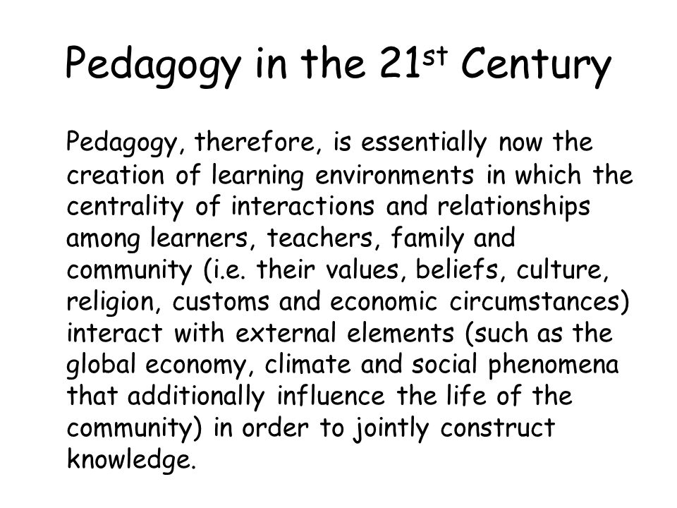 Pedagogy in the 21 st Century Pedagogy, therefore, is essentially now the creation of learning environments in which the centrality of interactions an