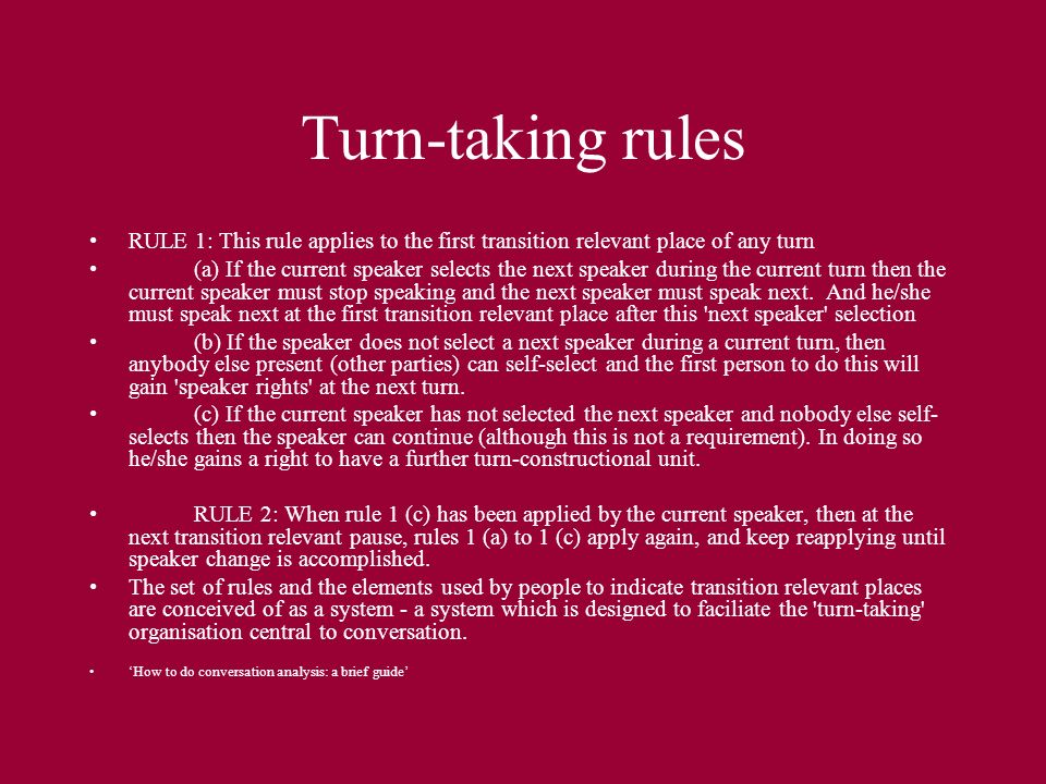Turn-taking rules RULE 1: This rule applies to the first transition relevant place of any turn (a) If the current speaker selects the next speaker during the current turn then the current speaker must stop speaking and the next speaker must speak next.