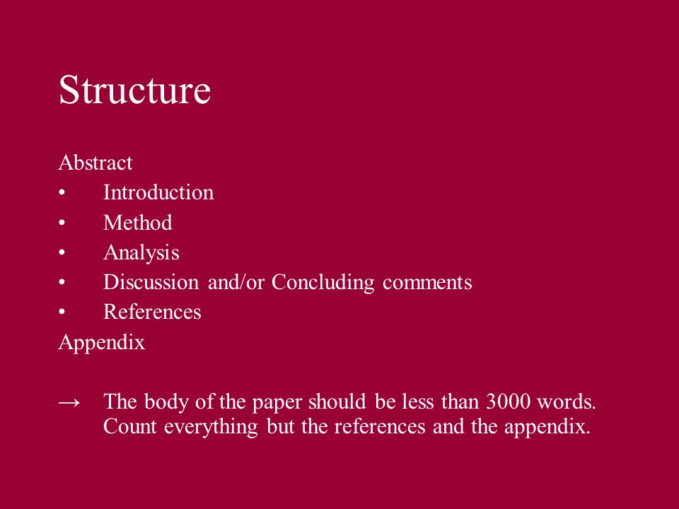 Structure Abstract Introduction Method Analysis Discussion and/or Concluding comments References Appendix The body of the paper should be less than 30