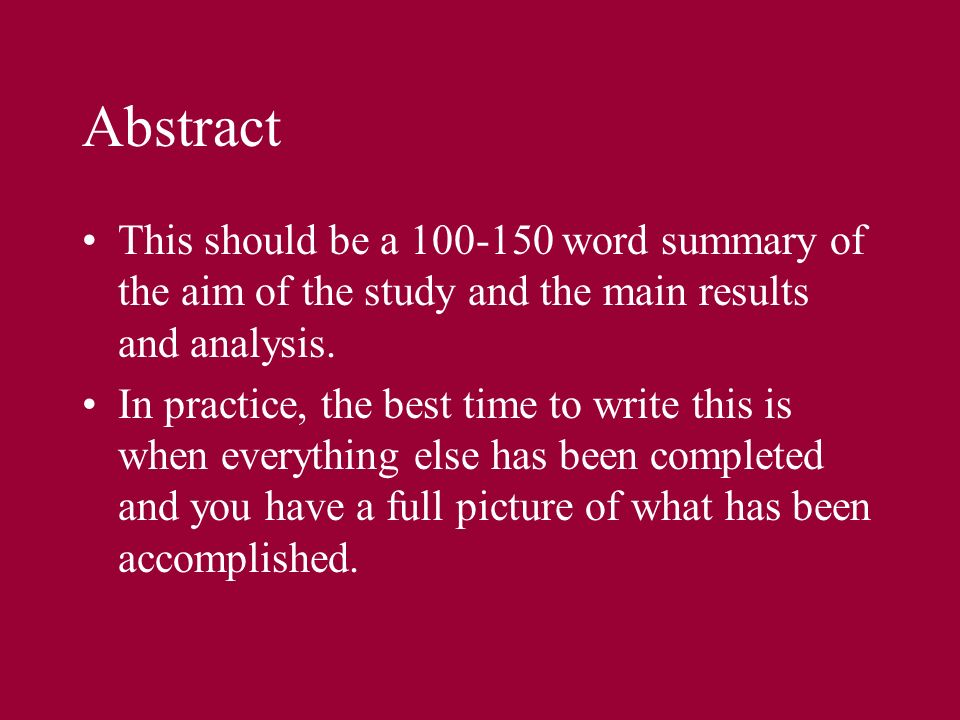 Abstract This should be a 100-150 word summary of the aim of the study and the main results and analysis. In practice, the best time to write this is