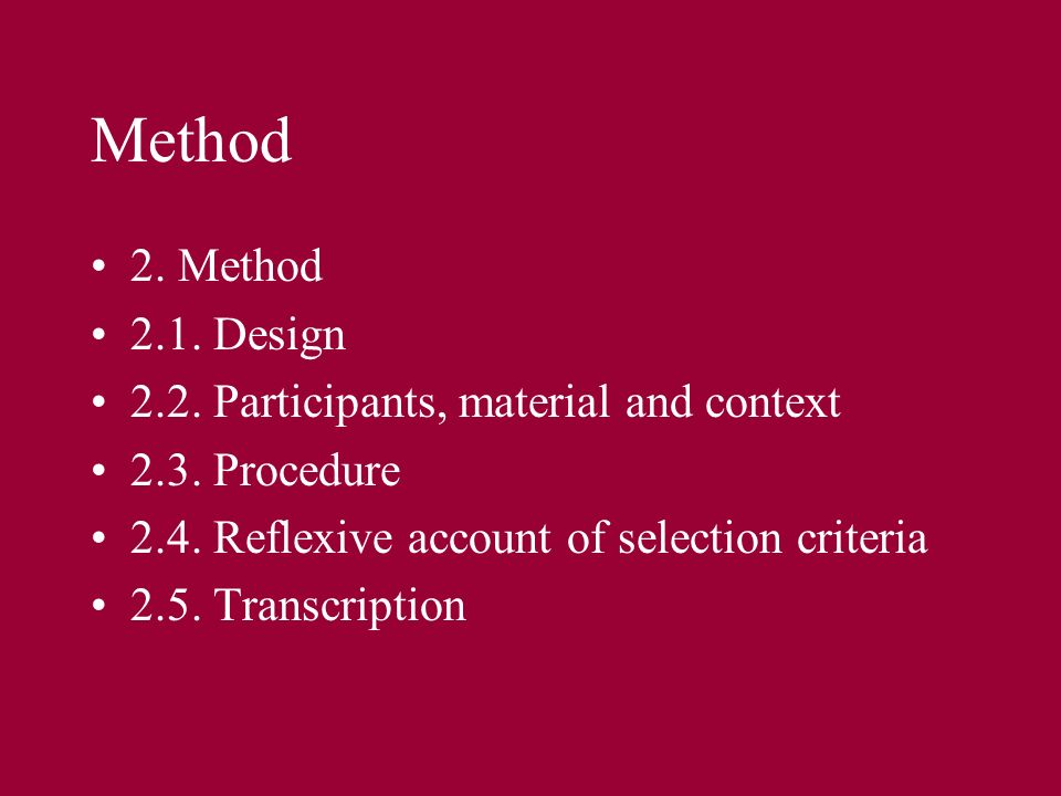 Method 2. Method 2.1. Design 2.2. Participants, material and context 2.3. Procedure 2.4. Reflexive account of selection criteria 2.5. Transcription