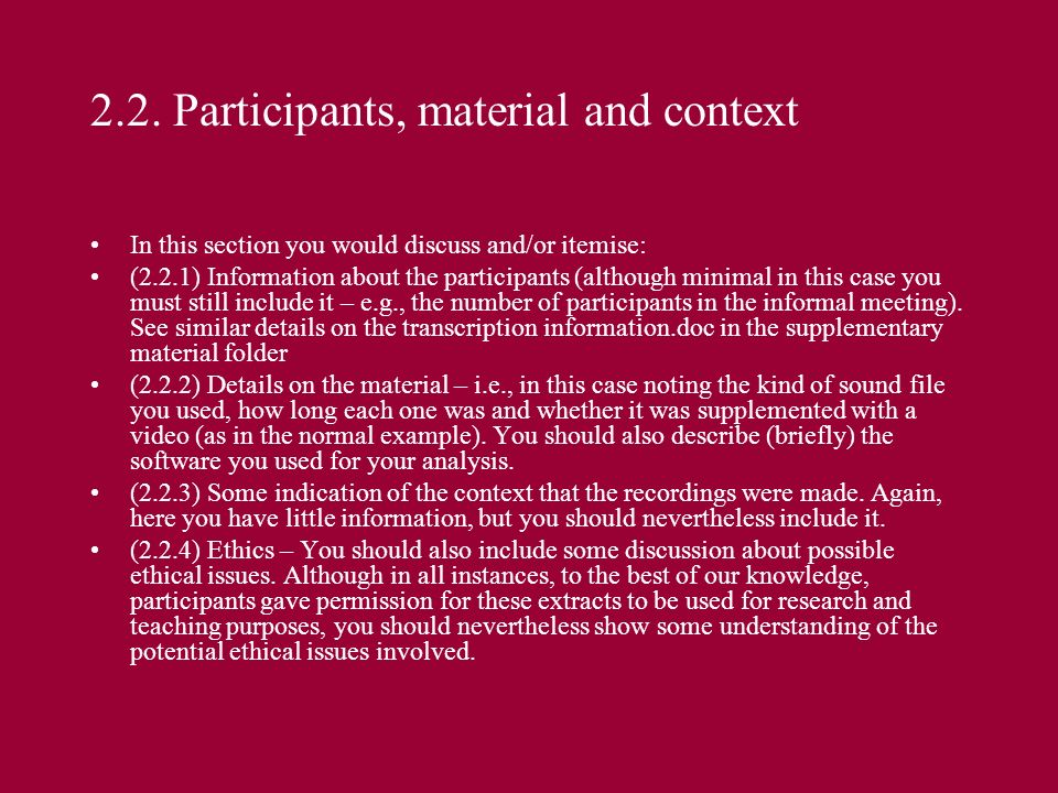 2.2. Participants, material and context In this section you would discuss and/or itemise: (2.2.1) Information about the participants (although minimal