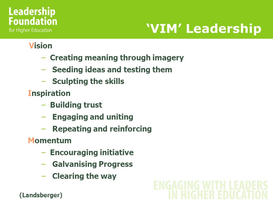 VIM Leadership Vision –Creating meaning through imagery – Seeding ideas and testing them – Sculpting the skills Inspiration –Building trust – Engaging and uniting – Repeating and reinforcing Momentum –Encouraging initiative – Galvanising Progress – Clearing the way Landsberg, 2000 (Landsberger)
