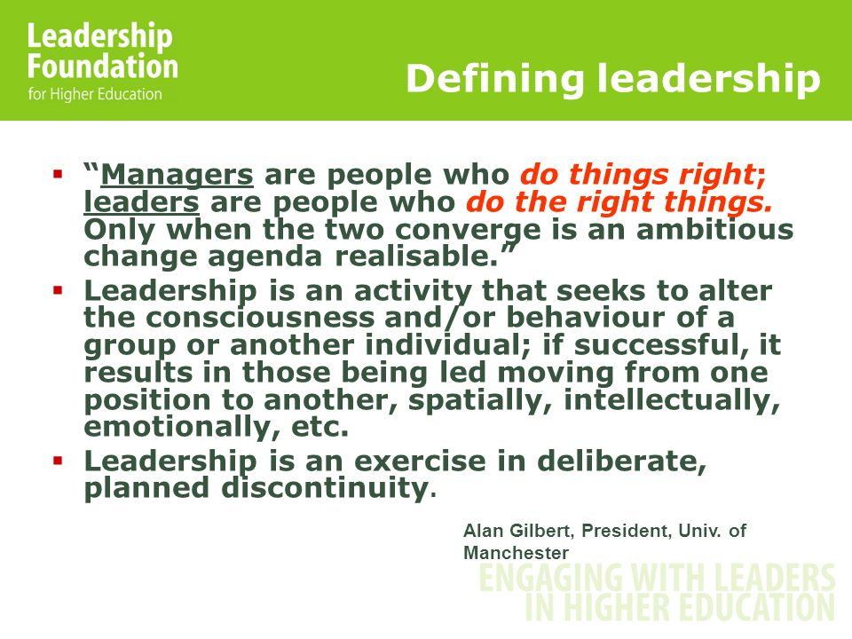 Defining leadership Managers are people who do things right; leaders are people who do the right things. Only when the two converge is an ambitious ch