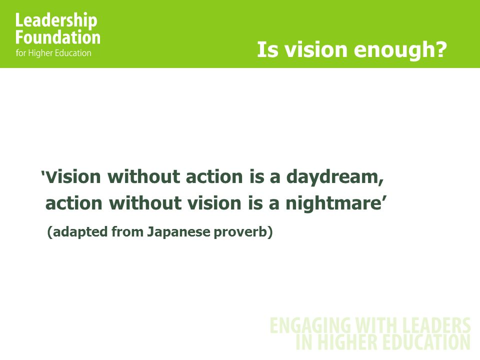Is vision enough? V ision without action is a daydream, action without vision is a nightmare (adapted from Japanese proverb)