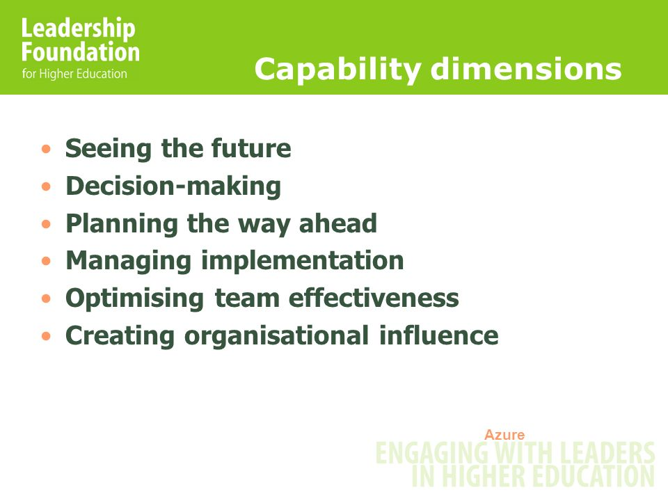 Capability dimensions Seeing the future Decision-making Planning the way ahead Managing implementation Optimising team effectiveness Creating organisa