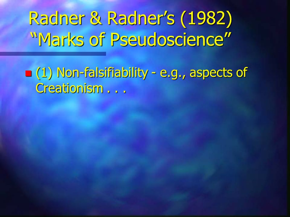 Radner & Radners (1982) Marks of Pseudoscience n (1) Non-falsifiability - e.g., aspects of Creationism...