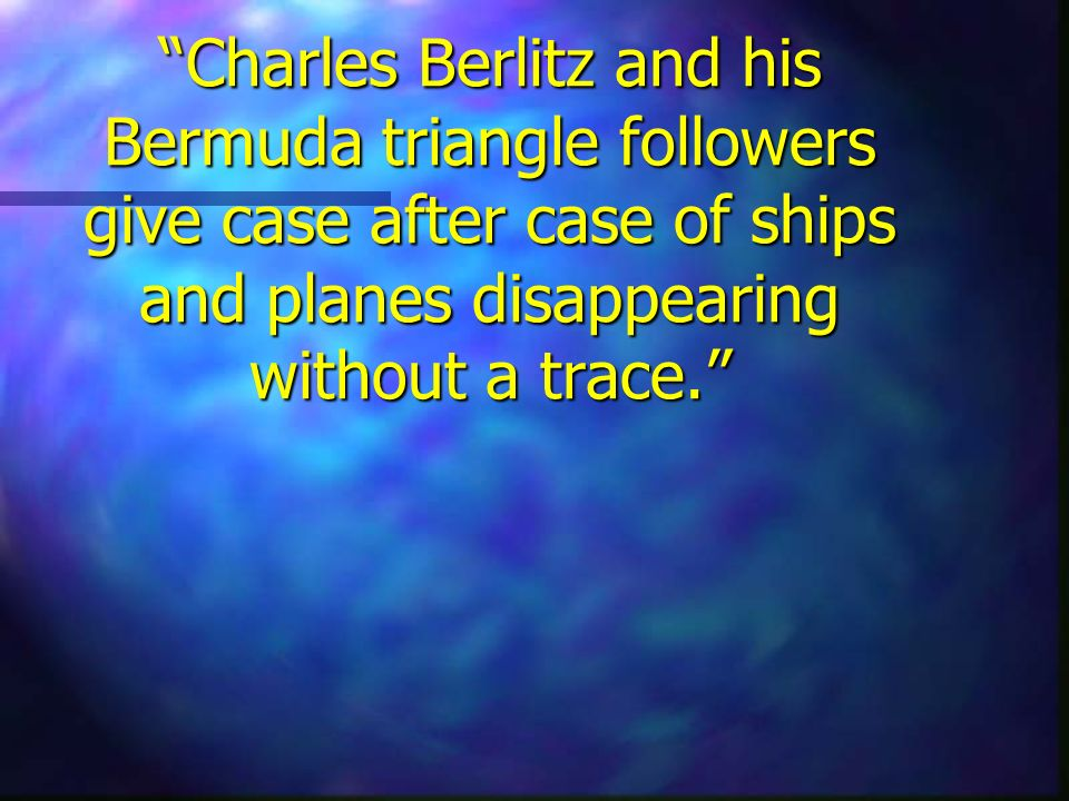 Charles Berlitz and his Bermuda triangle followers give case after case of ships and planes disappearing without a trace.