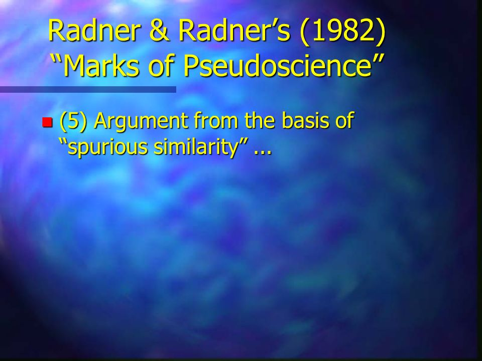 Radner & Radners (1982) Marks of Pseudoscience n (5) Argument from the basis of spurious similarity...