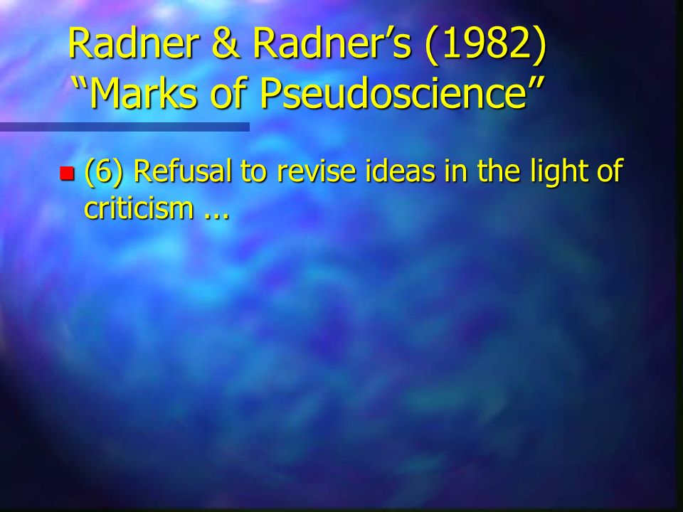 Radner & Radners (1982) Marks of Pseudoscience n (6) Refusal to revise ideas in the light of criticism...