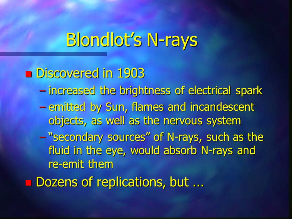 Blondlots N-rays n Discovered in 1903 –increased the brightness of electrical spark –emitted by Sun, flames and incandescent objects, as well as the nervous system –secondary sources of N-rays, such as the fluid in the eye, would absorb N-rays and re-emit them n Dozens of replications, but...