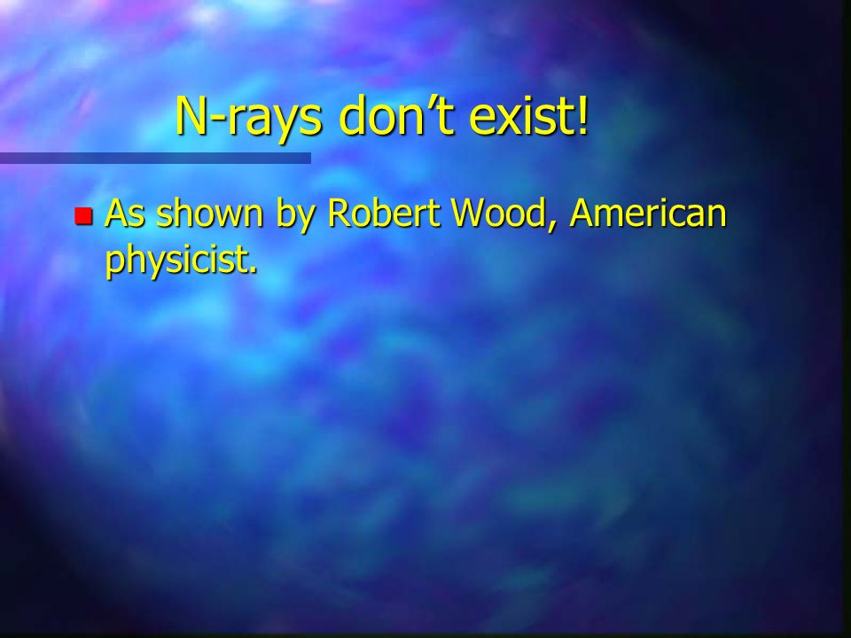 N-rays dont exist! n As shown by Robert Wood, American physicist.