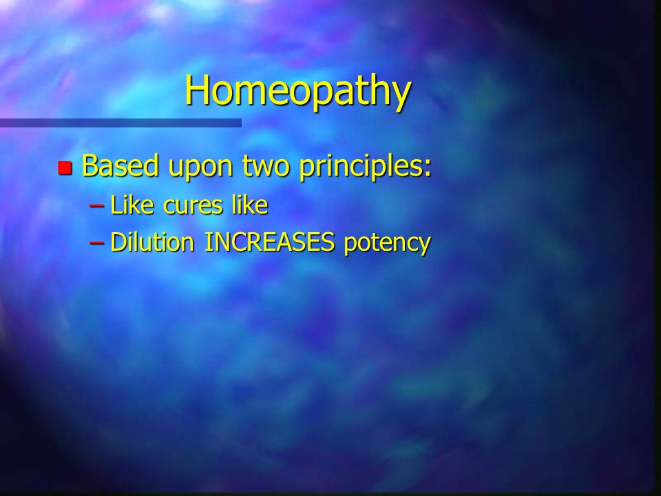 Homeopathy n Based upon two principles: –Like cures like –Dilution INCREASES potency