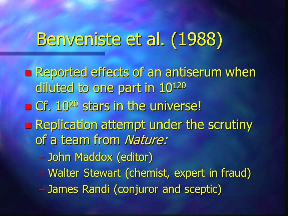 Benveniste et al. (1988) n Reported effects of an antiserum when diluted to one part in 10 120 n Cf. 10 20 stars in the universe! n Replication attemp