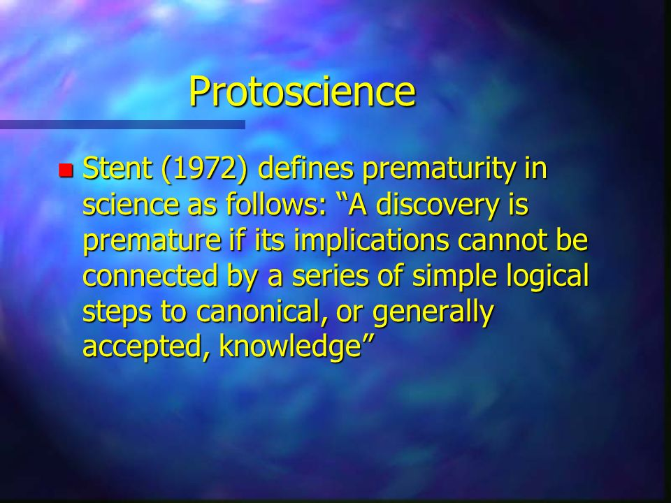 Protoscience n Stent (1972) defines prematurity in science as follows: A discovery is premature if its implications cannot be connected by a series of simple logical steps to canonical, or generally accepted, knowledge