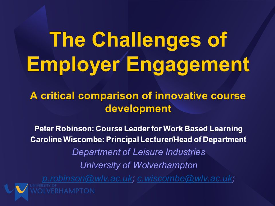 The Challenges of Employer Engagement A critical comparison of innovative course development Peter Robinson: Course Leader for Work Based Learning Caroline Wiscombe: Principal Lecturer/Head of Department Department of Leisure Industries University of Wolverhampton p.robinson@wlv.ac.ukp.robinson@wlv.ac.uk; c.wiscombe@wlv.ac.uk;c.wiscombe@wlv.ac.uk