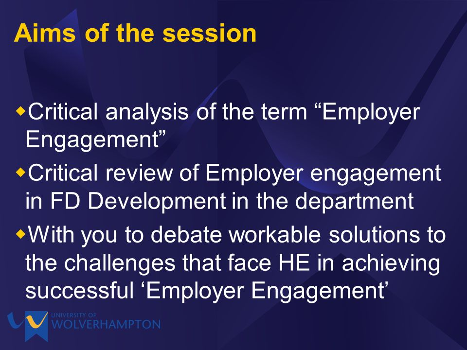 Aims of the session Critical analysis of the term Employer Engagement Critical review of Employer engagement in FD Development in the department With