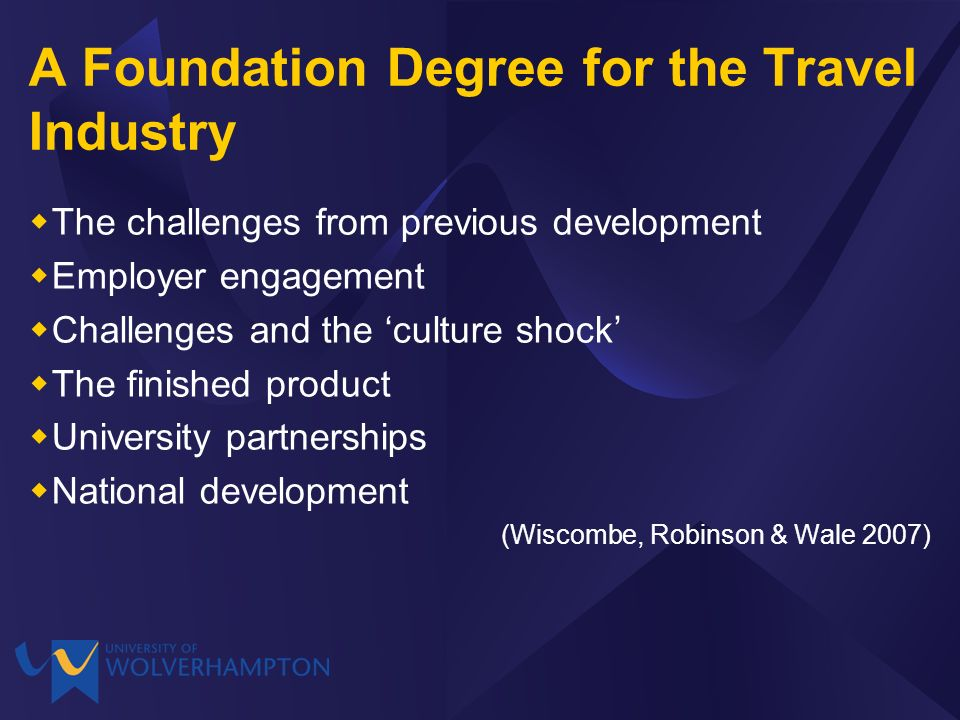 A Foundation Degree for the Travel Industry The challenges from previous development Employer engagement Challenges and the culture shock The finished product University partnerships National development (Wiscombe, Robinson & Wale 2007)
