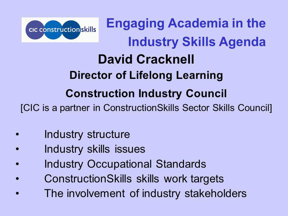 Engaging Academia in the Industry Skills Agenda David Cracknell Director of Lifelong Learning Construction Industry Council [CIC is a partner in Const