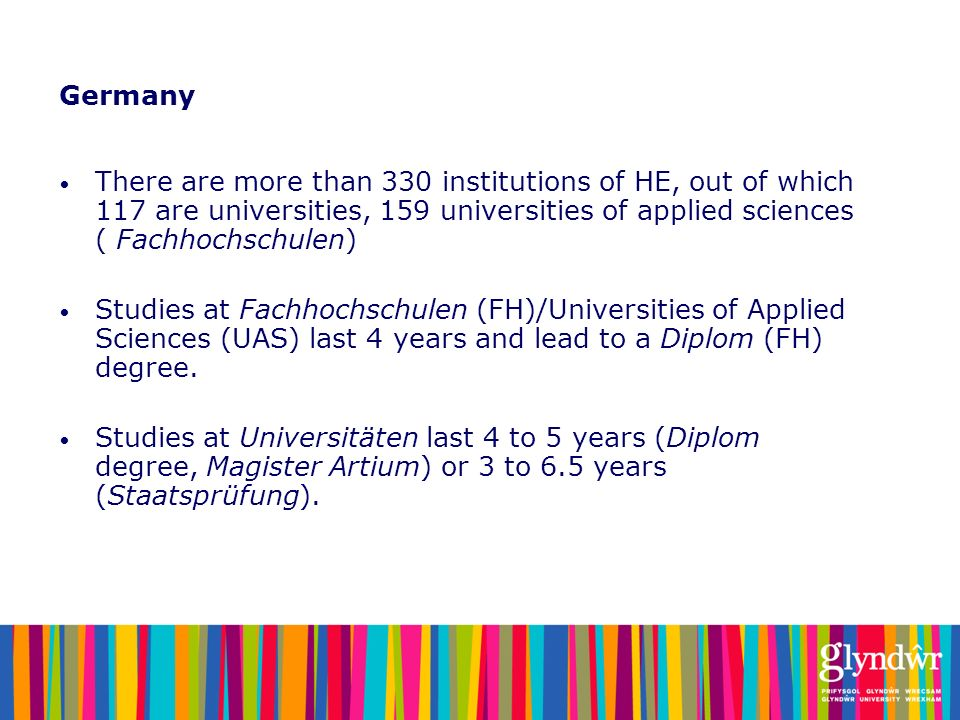 Germany There are more than 330 institutions of HE, out of which 117 are universities, 159 universities of applied sciences ( Fachhochschulen) Studies