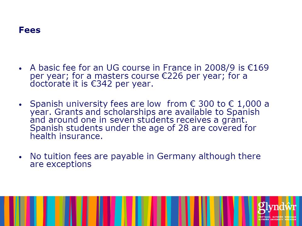 Fees A basic fee for an UG course in France in 2008/9 is 169 per year; for a masters course 226 per year; for a doctorate it is 342 per year. Spanish