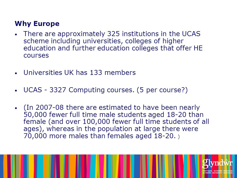 Why Europe There are approximately 325 institutions in the UCAS scheme including universities, colleges of higher education and further education coll