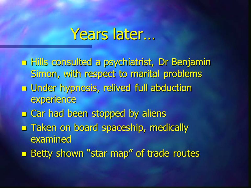 Years later… n Hills consulted a psychiatrist, Dr Benjamin Simon, with respect to marital problems n Under hypnosis, relived full abduction experience