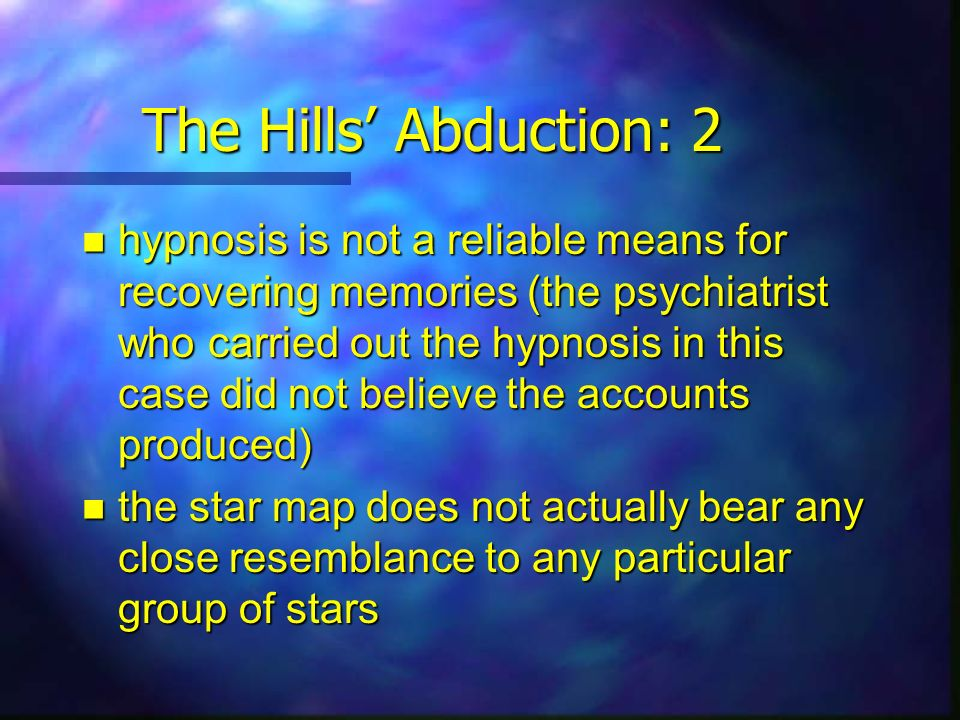 The Hills Abduction: 2 hypnosis is not a reliable means for recovering memories (the psychiatrist who carried out the hypnosis in this case did not be