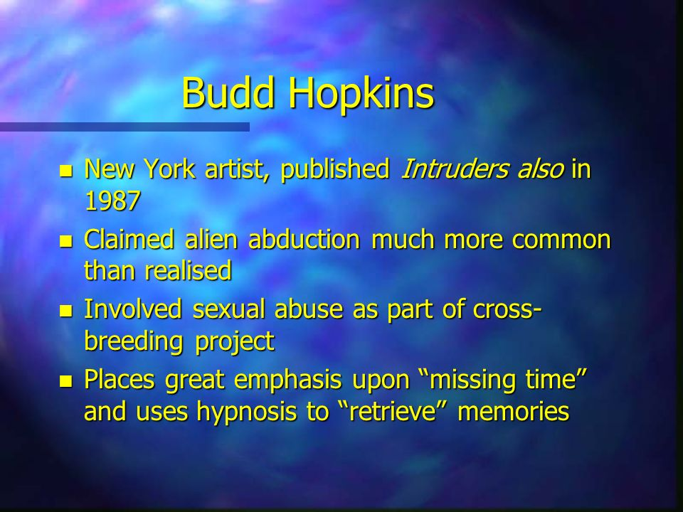 Budd Hopkins n New York artist, published Intruders also in 1987 n Claimed alien abduction much more common than realised n Involved sexual abuse as p