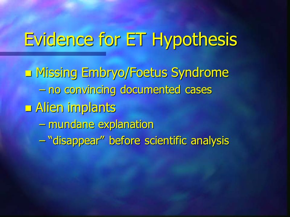 Evidence for ET Hypothesis n Missing Embryo/Foetus Syndrome –no convincing documented cases n Alien implants –mundane explanation –disappear before sc