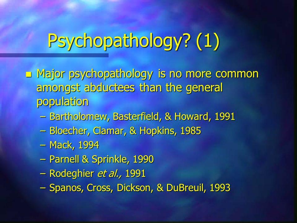 Psychopathology? (1) n Major psychopathology is no more common amongst abductees than the general population –Bartholomew, Basterfield, & Howard, 1991