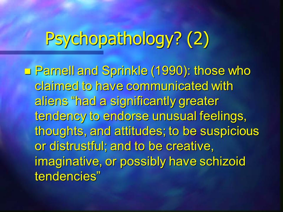 Psychopathology? (2) Parnell and Sprinkle (1990): those who claimed to have communicated with aliens had a significantly greater tendency to endorse u