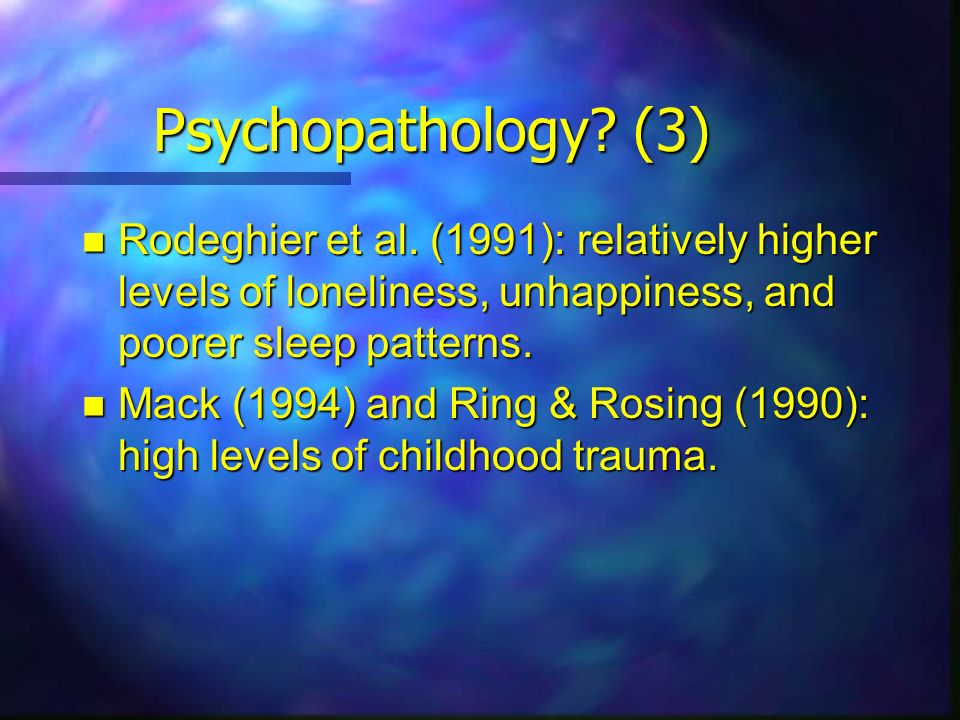 Psychopathology? (3) Rodeghier et al. (1991): relatively higher levels of loneliness, unhappiness, and poorer sleep patterns. Rodeghier et al. (1991):