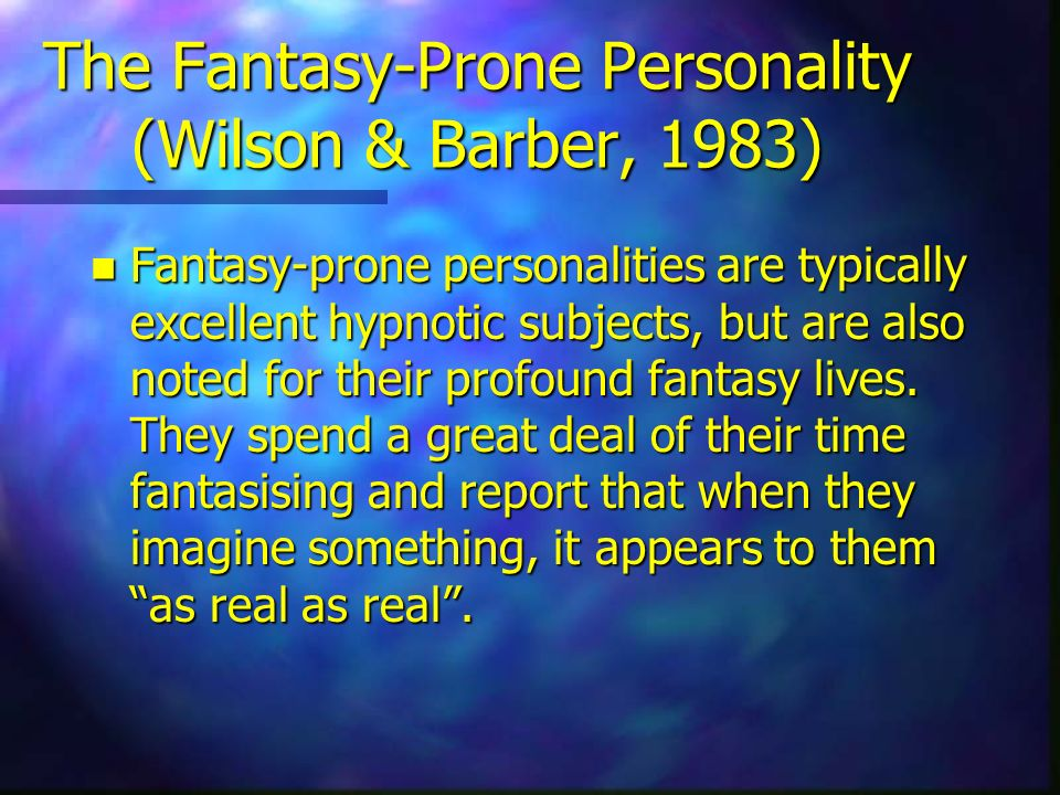The Fantasy-Prone Personality (Wilson & Barber, 1983) n Fantasy-prone personalities are typically excellent hypnotic subjects, but are also noted for