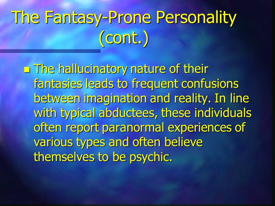 The Fantasy-Prone Personality (cont.) n The hallucinatory nature of their fantasies leads to frequent confusions between imagination and reality. In l