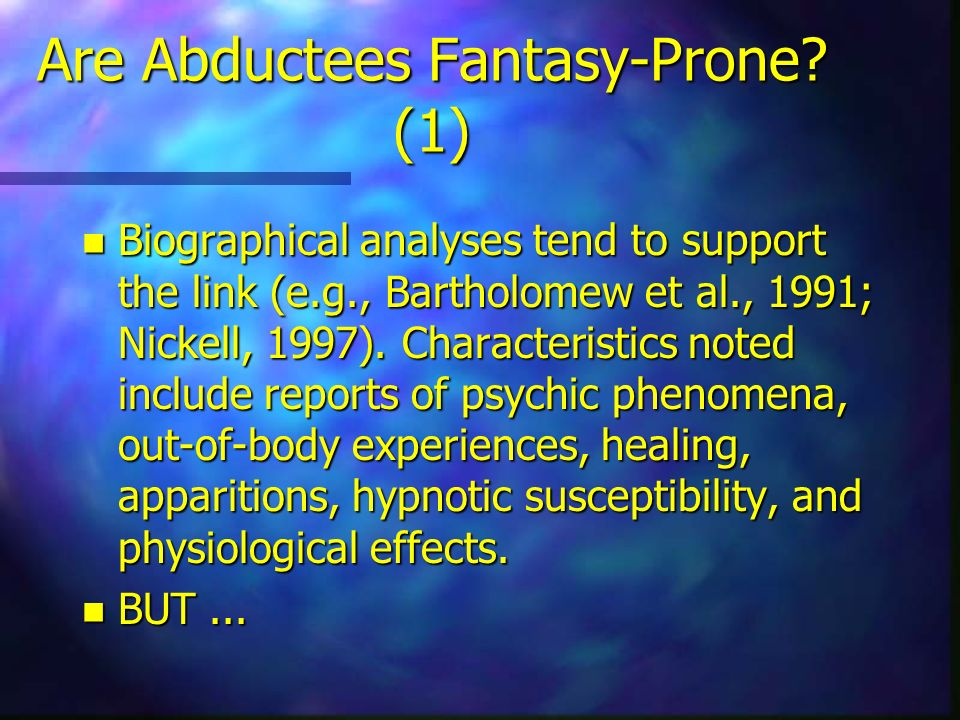 Are Abductees Fantasy-Prone? (1) n Biographical analyses tend to support the link (e.g., Bartholomew et al., 1991; Nickell, 1997). Characteristics not
