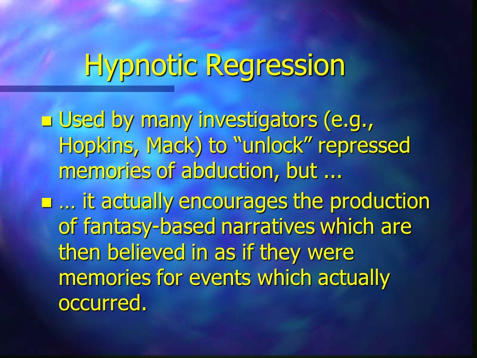 Hypnotic Regression n Used by many investigators (e.g., Hopkins, Mack) to unlock repressed memories of abduction, but... n … it actually encourages th
