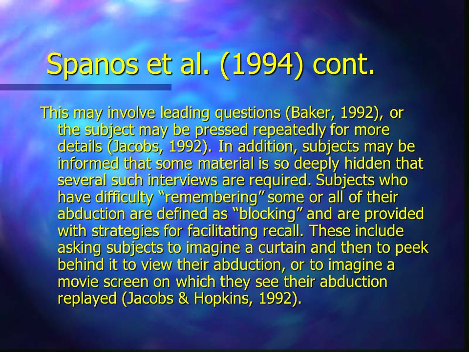 Spanos et al. (1994) cont. This may involve leading questions (Baker, 1992), or the subject may be pressed repeatedly for more details (Jacobs, 1992).