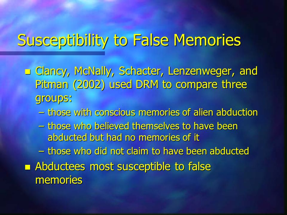 Susceptibility to False Memories n Clancy, McNally, Schacter, Lenzenweger, and Pitman (2002) used DRM to compare three groups: –those with conscious m