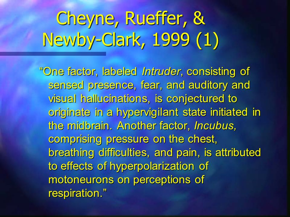Cheyne, Rueffer, & Newby-Clark, 1999 (1) One factor, labeled Intruder, consisting of sensed presence, fear, and auditory and visual hallucinations, is