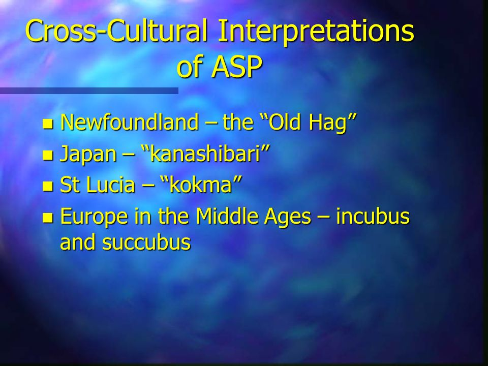 Cross-Cultural Interpretations of ASP n Newfoundland – the Old Hag n Japan – kanashibari n St Lucia – kokma n Europe in the Middle Ages – incubus and