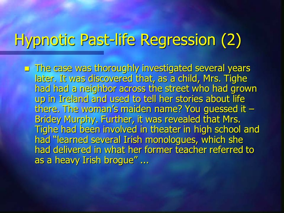 Hypnotic Past-life Regression (2) n The case was thoroughly investigated several years later. It was discovered that, as a child, Mrs. Tighe had had a