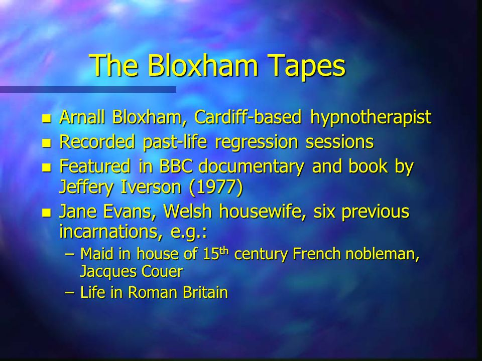 The Bloxham Tapes n Arnall Bloxham, Cardiff-based hypnotherapist n Recorded past-life regression sessions n Featured in BBC documentary and book by Je