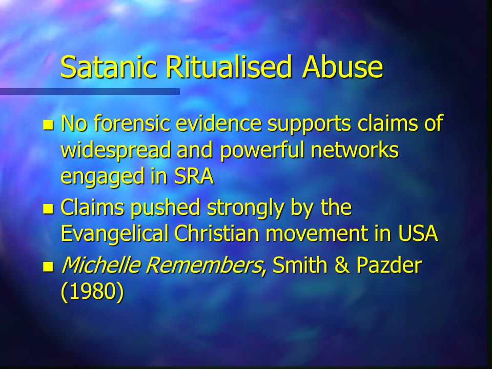 Satanic Ritualised Abuse n No forensic evidence supports claims of widespread and powerful networks engaged in SRA n Claims pushed strongly by the Eva