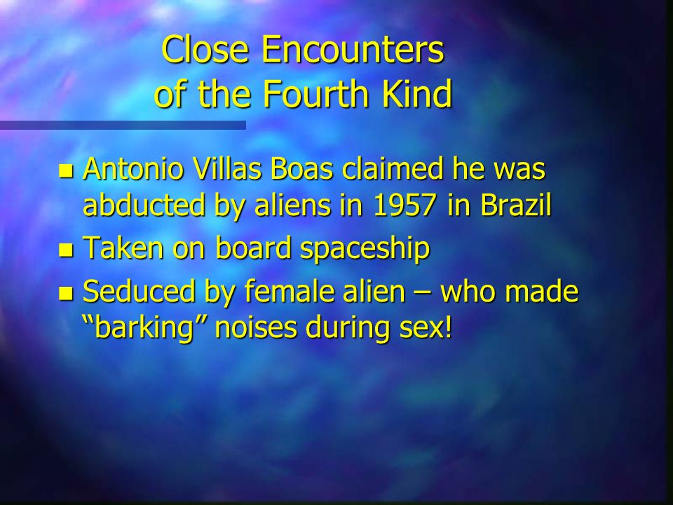Close Encounters of the Fourth Kind n Antonio Villas Boas claimed he was abducted by aliens in 1957 in Brazil n Taken on board spaceship n Seduced by