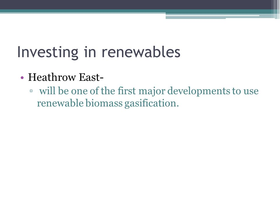 Investing in renewables Heathrow East- will be one of the first major developments to use renewable biomass gasification.